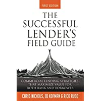 The Successful Lender's Field Guide: Commercial Lending Strategies That Maximize Value For Both Bank and Borrower…