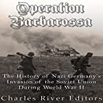 Operation Barbarossa: The History of Nazi Germany's Invasion of the Soviet Union During World War II | Charles River Editors
