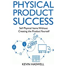 Physical Product Success: Sell Physical Items Without Creating the Product Yourself