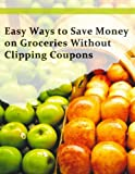 Easy Ways to Save Money on Groceries Without Clipping Coupons