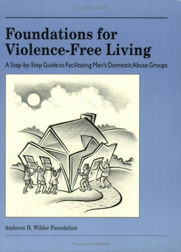 Foundations for Violence-Free Living: A Step-By-Step Guide to Facilitating Men's Domestic Abuse Groups