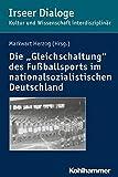 """Die """"Gleichschaltung"""" des Fußballsports im nationalsozialistischen Deutschland (Irseer Dialoge / Kultur und Wissenschaft interdisziplinär)"""