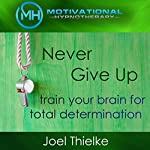 Never Give Up: Train Your Brain for Total Determination with Self-Hypnosis and Meditation | Joel Thielke