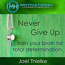 Never Give Up: Train Your Brain for Total Determination with Self-Hypnosis and Meditation Speech by Joel Thielke Narrated by Joel Thielke