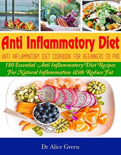 Anti Inflammatory Diet: Anti Inflammatory Diet Cookbook For Beginners To Pro: 180 Essential  Anti Inflammatory Diet Recipes For Natural Inflammation With Reduce Fat by Dr Alice Green