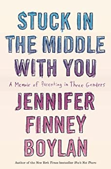 Stuck in the Middle with You: A Memoir of Parenting in Three Genders by [Boylan, Jennifer Finney]