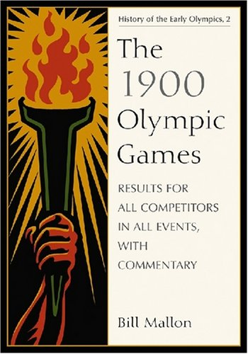 Read Online The 1900 Olympic Games: Results for All Competitors in All Events, With Commentary (History of the Early Olympic Games 2) PDF