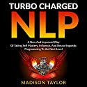 Turbo Charged NLP: A New and Improved Way of Taking Self Mastery, Influence, and Neuro-linguistic Programming to the Next Level Audiobook by Madison Taylor Narrated by Jim D Johnston