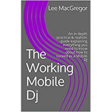The Working Mobile DJ: An in depth practical & realistic guide explaining everything you need to know about how to suceed as a Mobile DJ