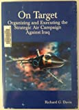 On Target : Organizing and Executing the Strategic Air Campaign Against Iraq, Davis, Richard G., 0756732107