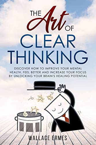 The Art of Clear Thinking: Discover How to Improve your Mental Health, Feel Better and Increase your Focus by Unlocking your Brain's Healing Potential (Blink The Art Of Thinking Without Thinking)