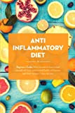 Anti Inflammatory Diet: Beginner's Guide - What You Need to Know to Heal Yourself with Food, Restore Overall Health and Become Pain Free + Recipes + 7 ... Recipes For Beginners, Inflammation Cure)