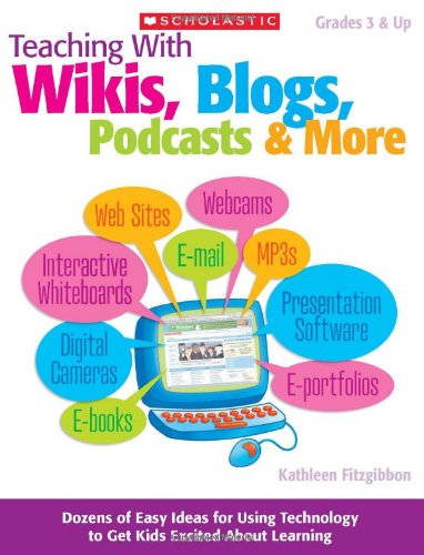 Read Online Teaching With Wikis, Blogs, Podcasts & More: Dozens of Easy Ideas for Using Technology to Get Kids Excited About Learning PDF