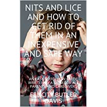 NITS AND LICE AND HOW TO GET RID OF THEM IN AN INEXPENSIVE AND SAFE WAY: AN EASY TO FOLLOW GUIDE WRITTEN BY A MOM FOR ALL PARENTS AND CAREGIVERS