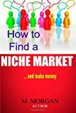 How to Find a Niche Market... and Make Money, M. Morgan, 1495236714