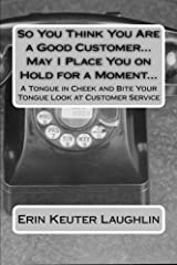So You Think You Are a Good Customer...May I Place You on Hold for a Moment...: A Tongue in Cheek and Bite Your Tongue Look at Customer Service by Erin K. Keuter Laughlin (2014-12-26) Paperback