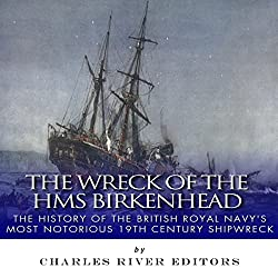 The Wreck of the HMS Birkenhead: The History of the British Royal Navy's Most Notorious 19th Century Shipwreck
