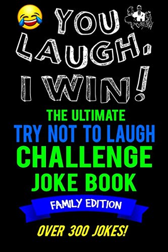 You Laugh, I Win! The Ultimate Try Not To Laugh Challenge Joke Book: Family Edition – Over 300 Jokes – Dad, Mom, Sister…