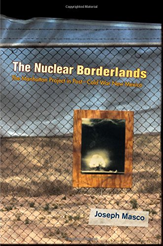 The Nuclear Borderlands: The Manhattan Project in Post-Cold War New Mexico, by Joseph Masco