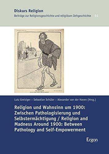 Religion Und Wahnsinn Um 1900 / Religion and Madness Around 1900: Zwischen Pathologisierung Und Selbstermachtigung / Between Pathology and Self-Empowerment