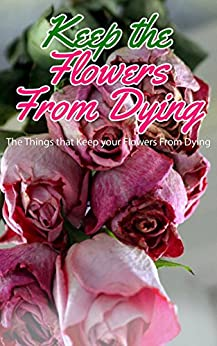 Keep the Flowers From Dying: The Things That Keep Your Flowers From Dying