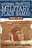 Arizona Frontier Military Place Names, 1846-1912, David V. Alexander, 1881325547
