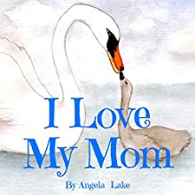 I Love My Mom: (Bedtime Story / Picture Book for kids) Audiobook by Angela Lake Narrated by Tiffany Marz