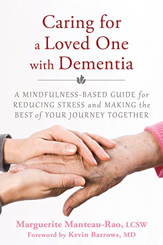 Caring for a Loved One with Dementia: A Mindfulness-Based Guide for Reducing Stress and Making the...