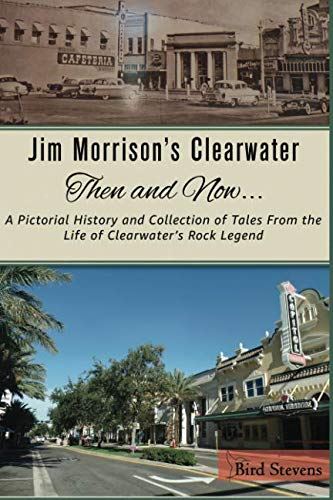 Jim Morrison's Clearwater Then and Now....: A pictorial history and collection of tales from the life of Clearwater's Rock Legend ()