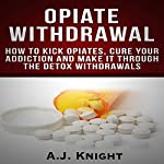 Opiate Withdrawal: How to Kick Opiates, Cure Your Addiction and Make It Through the Detox Withdrawals | A.J. Knight