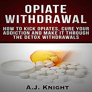 Opiate Withdrawal: How to Kick Opiates, Cure Your Addiction and Make It Through the Detox Withdrawals Audiobook