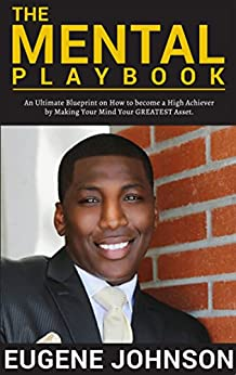 The Mental Playbook: An Ultimate Blueprint on How to become a High Achiever By Making Your Mind Your GREATEST Asset by [Johnson, Eugene]