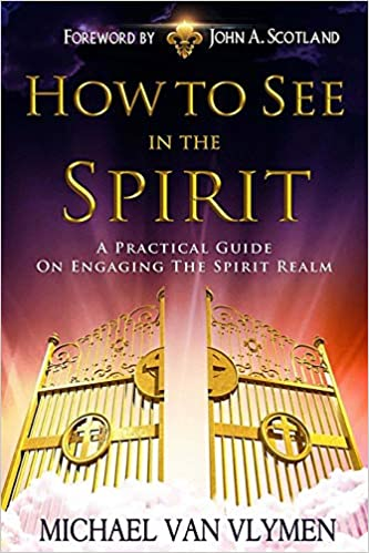 How to See in the Spirit: A Practical Guide on Engaging the Spirit