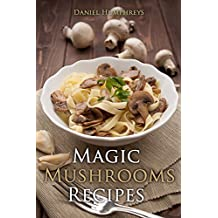 Magic Mushrooms Recipes : Let's Use the Best Fresh Mushrooms Around to Make Some Yummy Dishes