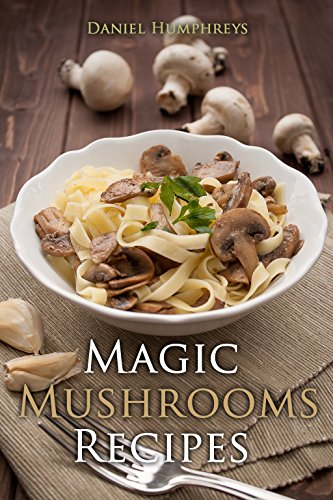 (Magic Mushrooms Recipes : Let's Use the Best Fresh Mushrooms Around to Make Some Yummy Dishes)