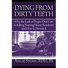 Dying From Dirty Teeth: Why the Lack of Proper Oral Care Is Killing Nursing Home Residents and How to Prevent It