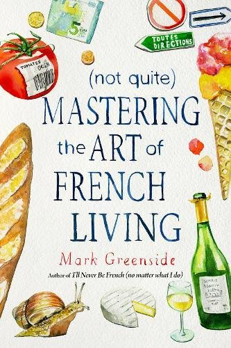 (Not Quite) Mastering the Art of French Living by Mark Greenside
