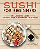 Sushi for Beginners: The Complete Guide - 100 Delicious Recipes to Get Started, and Tips for Success