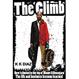 The Climb: How I climbed to the top of Mount Kilimanjaro - The life and business lessons learned