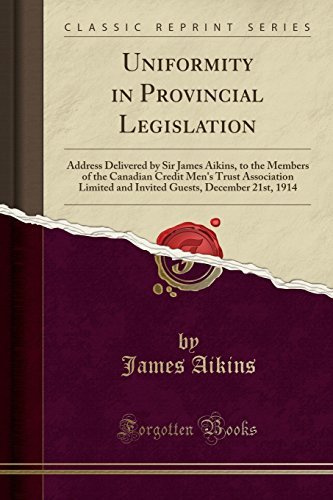Uniformity in Provincial Legislation: Address Delivered by Sir James Aikins, to the Members of the Canadian Credit Men's...