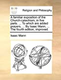 A Familiar Exposition of the Church-Catechism, in Five Parts to Which Are Added Prayers, by Isaac Mann, the Fourth Edition, Improved, Isaac Mann, 114089868X