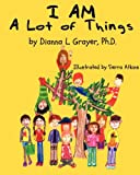 I AM a Lot of Things, Dianna Grayer, 1466224665