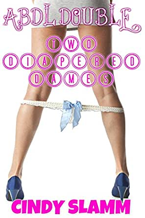 ABDL DOUBLE - TWO DIAPERED DAMES - Kindle edition by Cindy Slamm