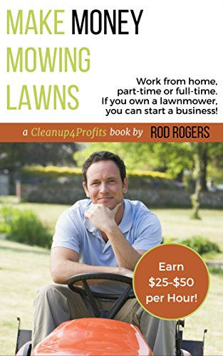 Make Money Mowing Lawns: Work from home, part-time or full-time. If you own a lawnmower, you can start a business! (Lawn Start Mower)
