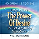 No Dream Is Too Big: How to Use the Power of Desire to Get Anything You Want Audiobook by Vic Johnson Narrated by Sean Pratt