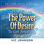 No Dream Is Too Big: How to Use the Power of Desire to Get Anything You Want | Vic Johnson