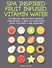 Fruit Infused Vitamin Water: 31 Super Easy, Healthy Fruit Infusion Water Recipes To Help You Lose Weight, Detox Your Body & Feel Incredible