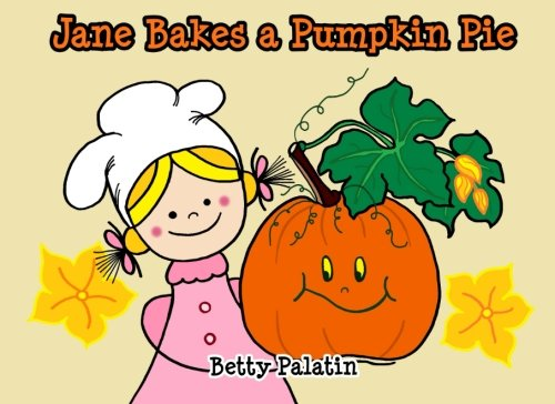 Jane Bakes a Pumpkin Pie: Pumpkin Pie Recipe Rhyming Book (A Thanksgiving Children's Picture Book for Ages 2-8) (Jane and Her Friends) (Volume 3) -