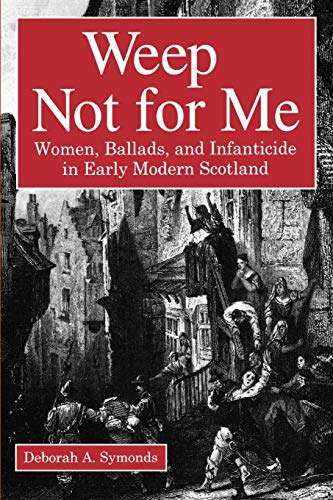 - Weep Not for Me: Women, Ballads, and Infanticide in Early Modern Scotland