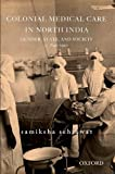 Colonial Medical Care in North India, Samiksha Sehrawat, 0198096607